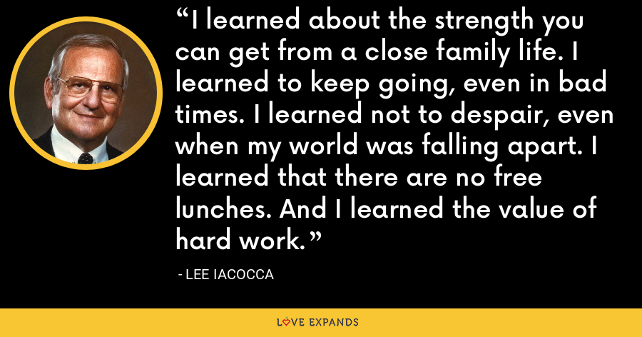 I learned about the strength you can get from a close family life. I learned to keep going, even in bad times. I learned not to despair, even when my world was falling apart. I learned that there are no free lunches. And I learned the value of hard work. - Lee Iacocca