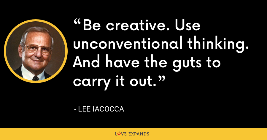 Be creative. Use unconventional thinking. And have the guts to carry it out. - Lee Iacocca