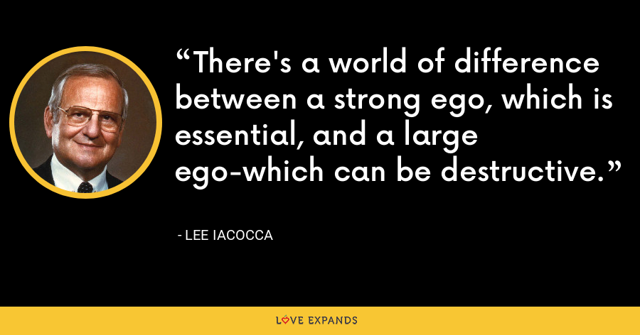 There's a world of difference between a strong ego, which is essential, and a large ego-which can be destructive. - Lee Iacocca