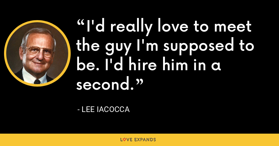 I'd really love to meet the guy I'm supposed to be. I'd hire him in a second. - Lee Iacocca