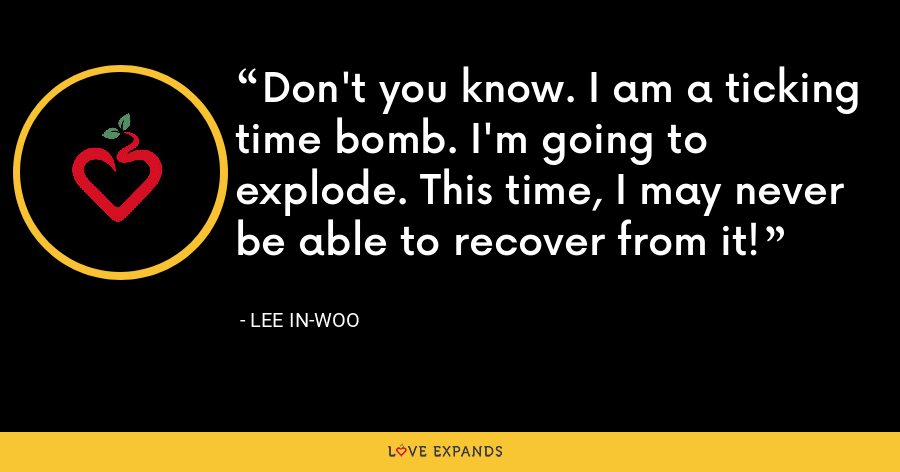 Don't you know. I am a ticking time bomb. I'm going to explode. This time, I may never be able to recover from it! - Lee In-woo