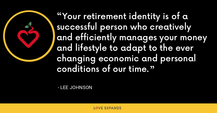 Your retirement identity is of a successful person who creatively and efficiently manages your money and lifestyle to adapt to the ever changing economic and personal conditions of our time. - Lee Johnson
