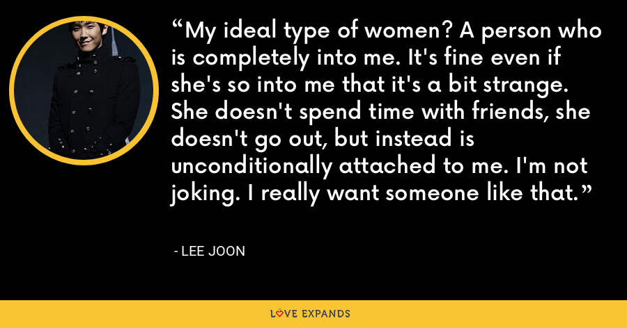My ideal type of women? A person who is completely into me. It's fine even if she's so into me that it's a bit strange. She doesn't spend time with friends, she doesn't go out, but instead is unconditionally attached to me. I'm not joking. I really want someone like that. - Lee Joon