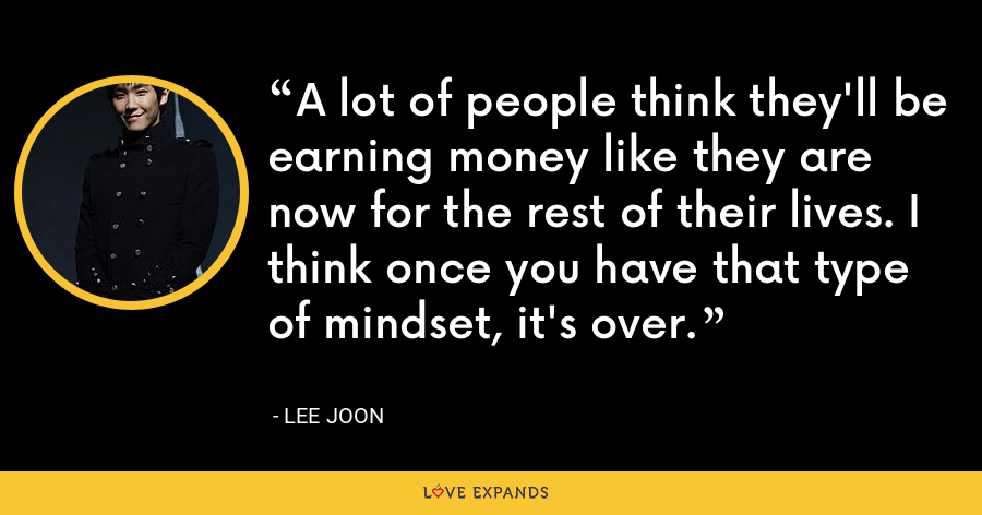 A lot of people think they'll be earning money like they are now for the rest of their lives. I think once you have that type of mindset, it's over. - Lee Joon