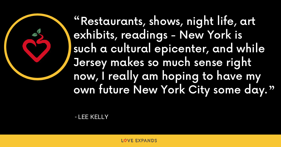 Restaurants, shows, night life, art exhibits, readings - New York is such a cultural epicenter, and while Jersey makes so much sense right now, I really am hoping to have my own future New York City some day. - Lee Kelly