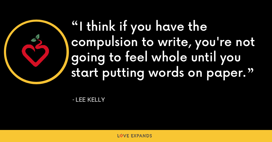I think if you have the compulsion to write, you're not going to feel whole until you start putting words on paper. - Lee Kelly