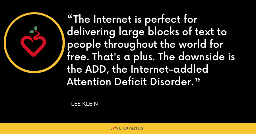 The Internet is perfect for delivering large blocks of text to people throughout the world for free. That's a plus. The downside is the ADD, the Internet-addled Attention Deficit Disorder. - Lee Klein