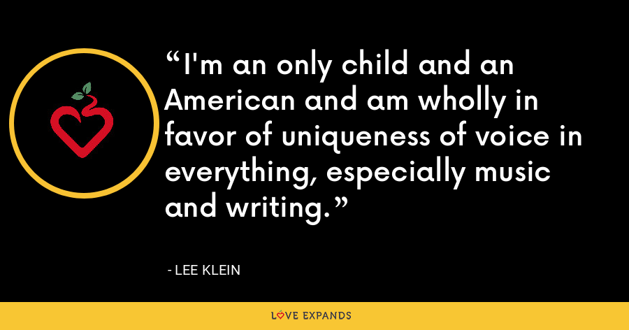 I'm an only child and an American and am wholly in favor of uniqueness of voice in everything, especially music and writing. - Lee Klein
