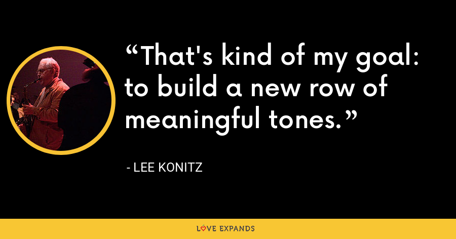 That's kind of my goal: to build a new row of meaningful tones. - Lee Konitz