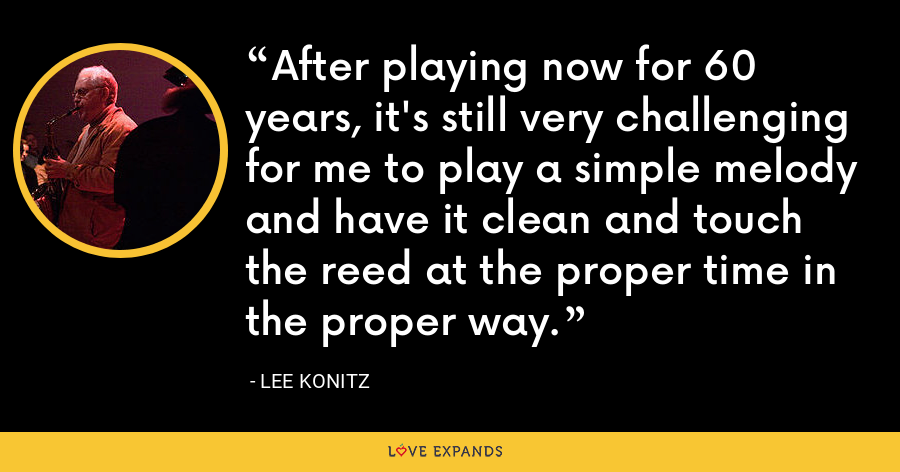 After playing now for 60 years, it's still very challenging for me to play a simple melody and have it clean and touch the reed at the proper time in the proper way. - Lee Konitz