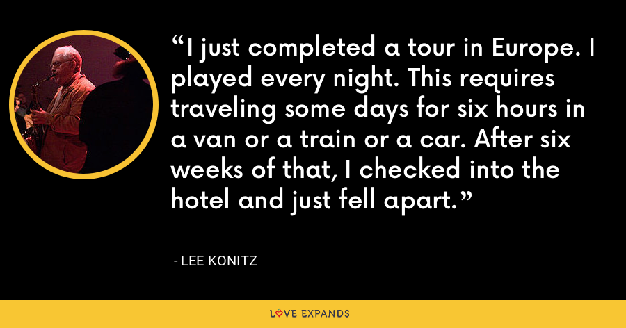 I just completed a tour in Europe. I played every night. This requires traveling some days for six hours in a van or a train or a car. After six weeks of that, I checked into the hotel and just fell apart. - Lee Konitz