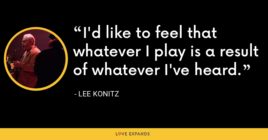 I'd like to feel that whatever I play is a result of whatever I've heard. - Lee Konitz