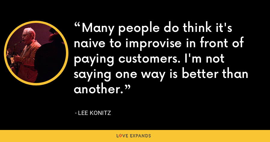 Many people do think it's naive to improvise in front of paying customers. I'm not saying one way is better than another. - Lee Konitz