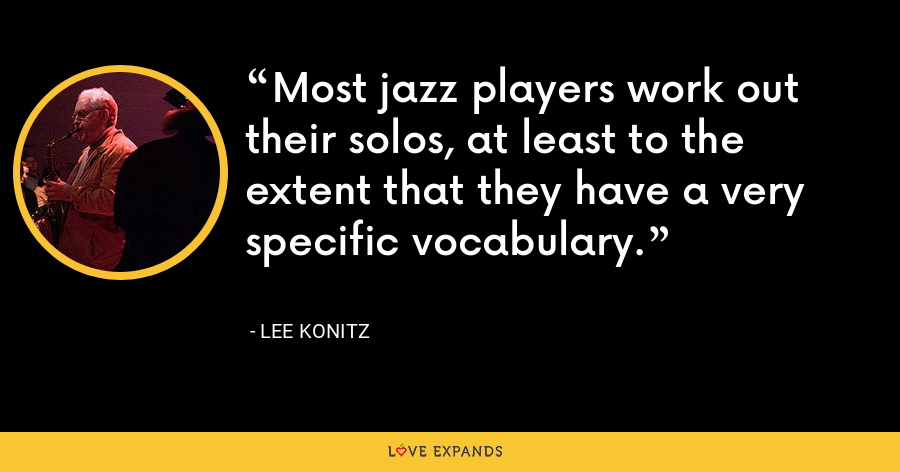 Most jazz players work out their solos, at least to the extent that they have a very specific vocabulary. - Lee Konitz