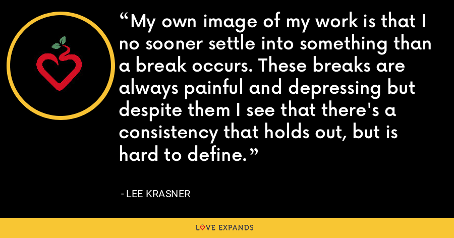 My own image of my work is that I no sooner settle into something than a break occurs. These breaks are always painful and depressing but despite them I see that there's a consistency that holds out, but is hard to define. - Lee Krasner