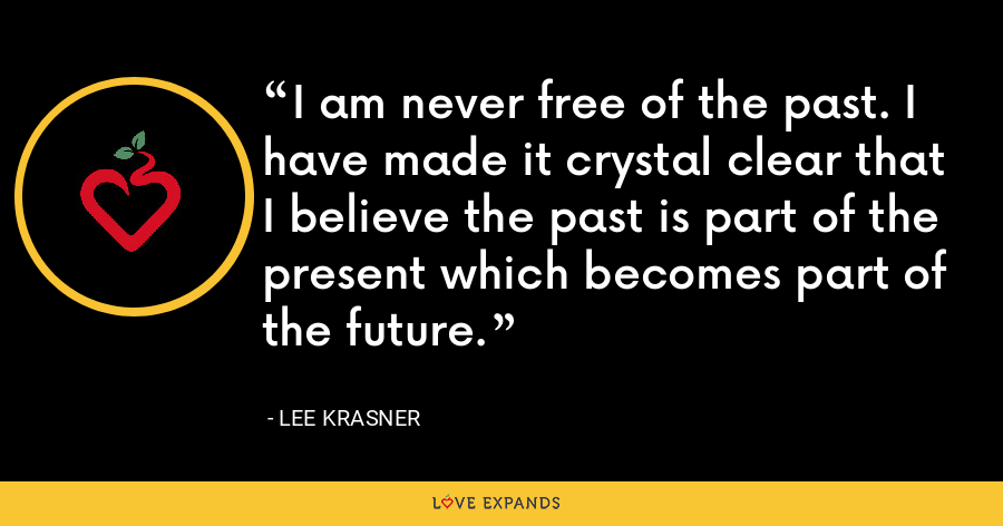 I am never free of the past. I have made it crystal clear that I believe the past is part of the present which becomes part of the future. - Lee Krasner