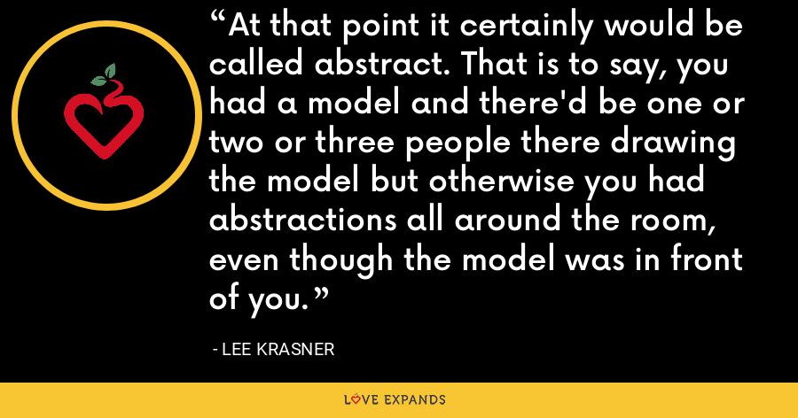 At that point it certainly would be called abstract. That is to say, you had a model and there'd be one or two or three people there drawing the model but otherwise you had abstractions all around the room, even though the model was in front of you. - Lee Krasner