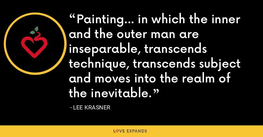 Painting... in which the inner and the outer man are inseparable, transcends technique, transcends subject and moves into the realm of the inevitable. - Lee Krasner