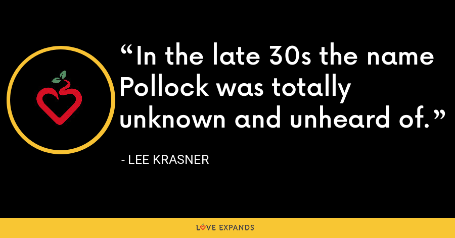 In the late 30s the name Pollock was totally unknown and unheard of. - Lee Krasner