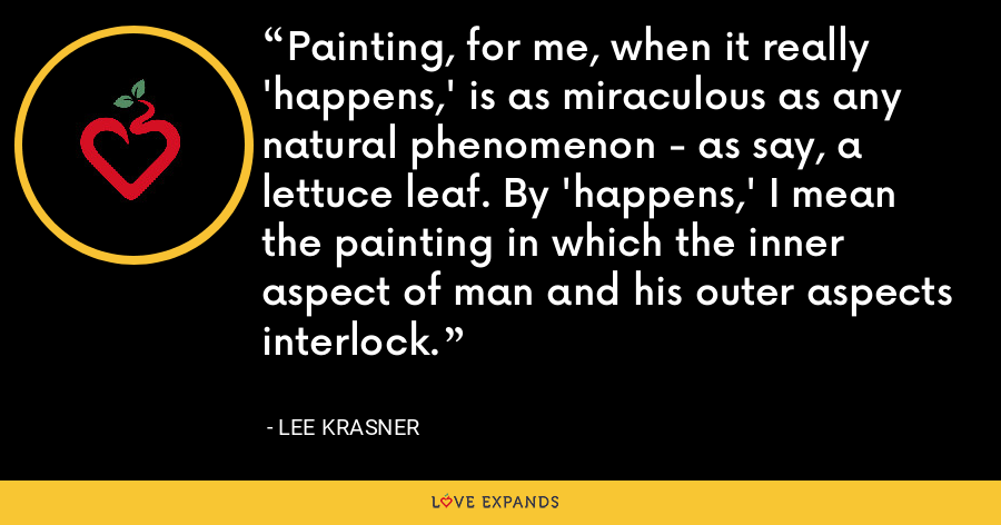 Painting, for me, when it really 'happens,' is as miraculous as any natural phenomenon - as say, a lettuce leaf. By 'happens,' I mean the painting in which the inner aspect of man and his outer aspects interlock. - Lee Krasner