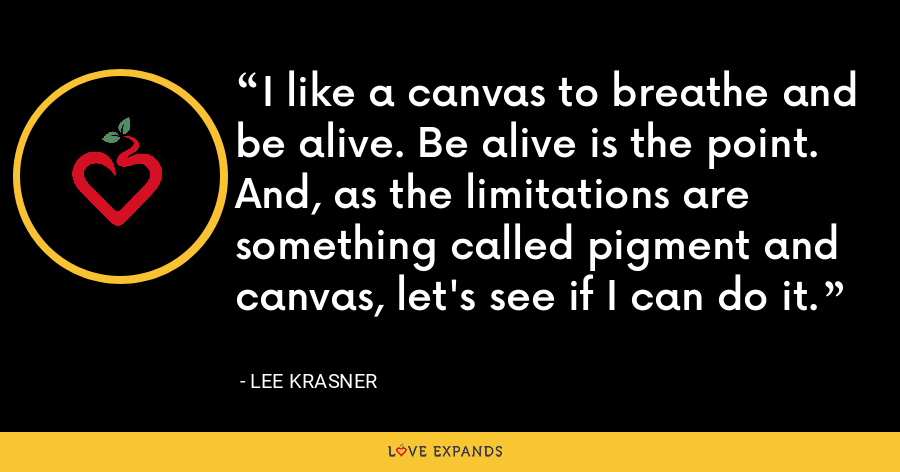 I like a canvas to breathe and be alive. Be alive is the point. And, as the limitations are something called pigment and canvas, let's see if I can do it. - Lee Krasner