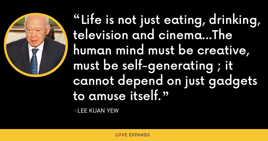 Life is not just eating, drinking, television and cinema...The human mind must be creative, must be self-generating ; it cannot depend on just gadgets to amuse itself. - Lee Kuan Yew