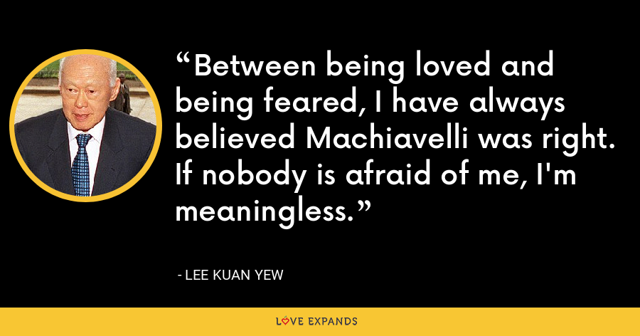 Between being loved and being feared, I have always believed Machiavelli was right. If nobody is afraid of me, I'm meaningless. - Lee Kuan Yew