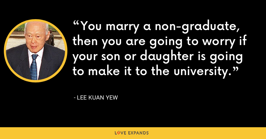 You marry a non-graduate, then you are going to worry if your son or daughter is going to make it to the university. - Lee Kuan Yew