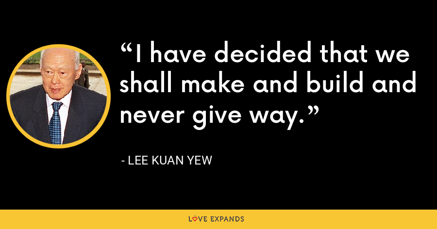 I have decided that we shall make and build and never give way. - Lee Kuan Yew