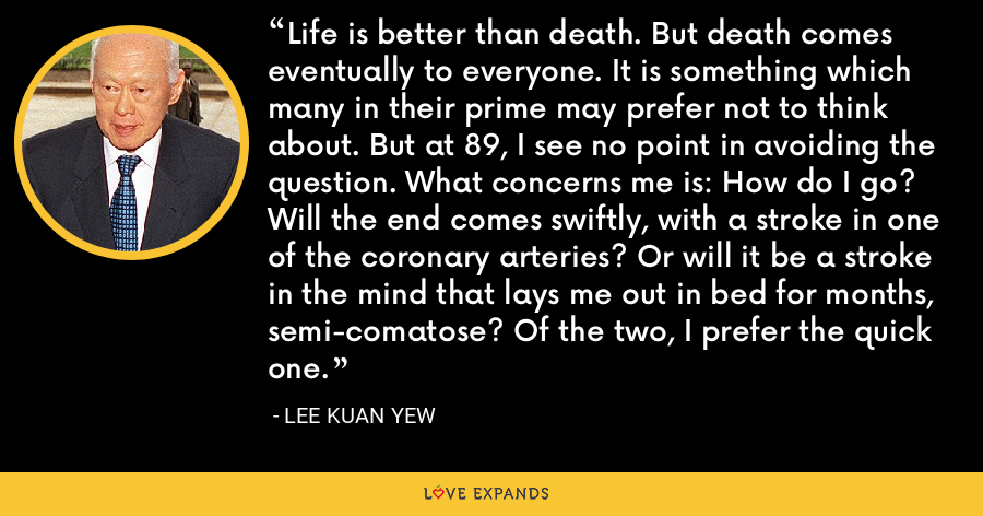 Life is better than death. But death comes eventually to everyone. It is something which many in their prime may prefer not to think about. But at 89, I see no point in avoiding the question. What concerns me is: How do I go? Will the end comes swiftly, with a stroke in one of the coronary arteries? Or will it be a stroke in the mind that lays me out in bed for months, semi-comatose? Of the two, I prefer the quick one. - Lee Kuan Yew