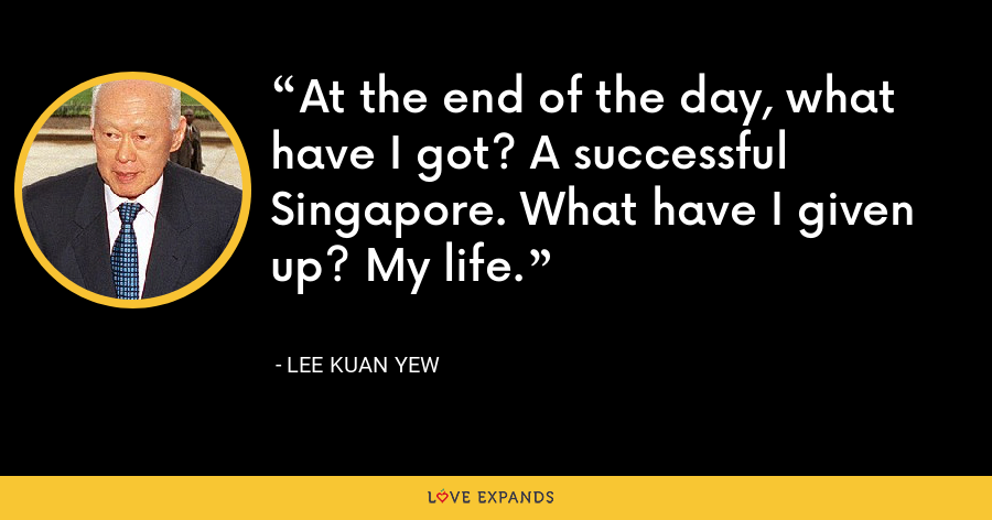 At the end of the day, what have I got? A successful Singapore. What have I given up? My life. - Lee Kuan Yew