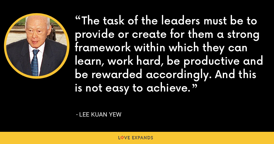 The task of the leaders must be to provide or create for them a strong framework within which they can learn, work hard, be productive and be rewarded accordingly. And this is not easy to achieve. - Lee Kuan Yew