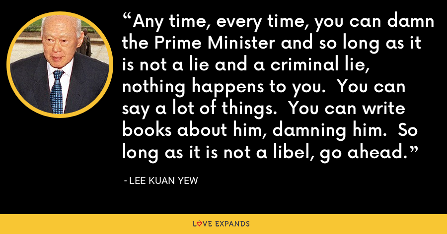 Any time, every time, you can damn the Prime Minister and so long as it is not a lie and a criminal lie, nothing happens to you. You can say a lot of things. You can write books about him, damning him. So long as it is not a libel, go ahead. - Lee Kuan Yew