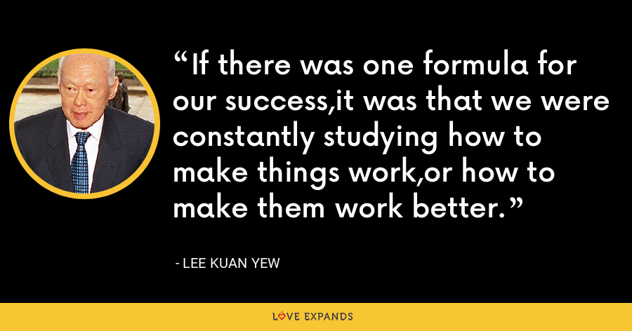 If there was one formula for our success,it was that we were constantly studying how to make things work,or how to make them work better. - Lee Kuan Yew