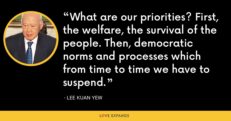 What are our priorities? First, the welfare, the survival of the people. Then, democratic norms and processes which from time to time we have to suspend. - Lee Kuan Yew