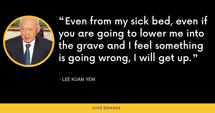 Even from my sick bed, even if you are going to lower me into the grave and I feel something is going wrong, I will get up. - Lee Kuan Yew