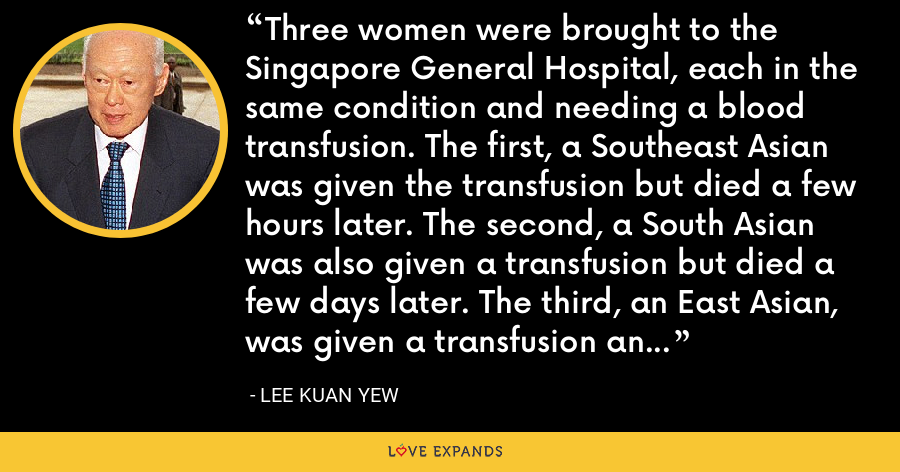 Three women were brought to the Singapore General Hospital, each in the same condition and needing a blood transfusion. The first, a Southeast Asian was given the transfusion but died a few hours later. The second, a South Asian was also given a transfusion but died a few days later. The third, an East Asian, was given a transfusion and survived. That is the X factor in development. - Lee Kuan Yew