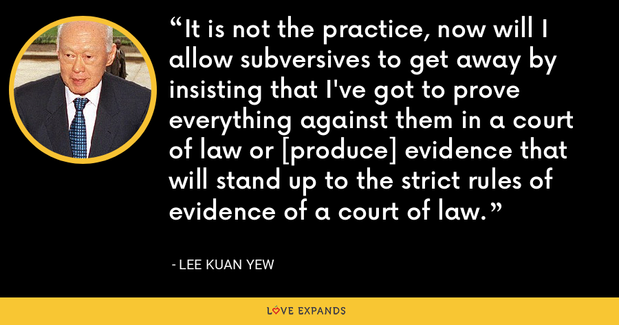 It is not the practice, now will I allow subversives to get away by insisting that I've got to prove everything against them in a court of law or [produce] evidence that will stand up to the strict rules of evidence of a court of law. - Lee Kuan Yew