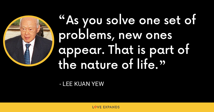 As you solve one set of problems, new ones appear. That is part of the nature of life. - Lee Kuan Yew