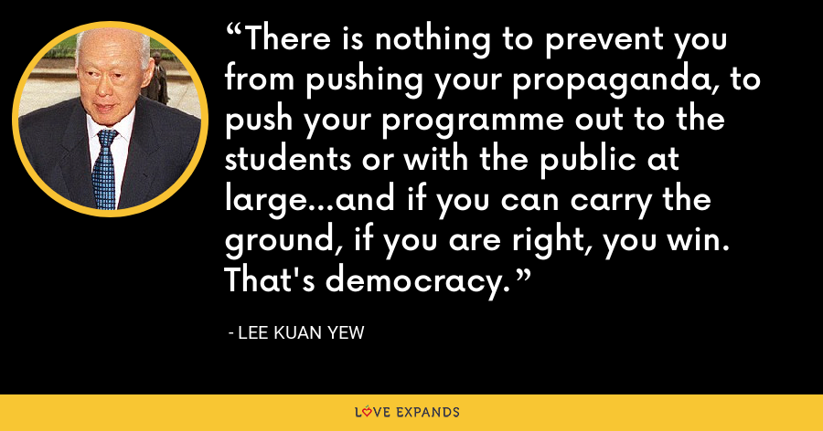 There is nothing to prevent you from pushing your propaganda, to push your programme out to the students or with the public at large…and if you can carry the ground, if you are right, you win. That's democracy. - Lee Kuan Yew
