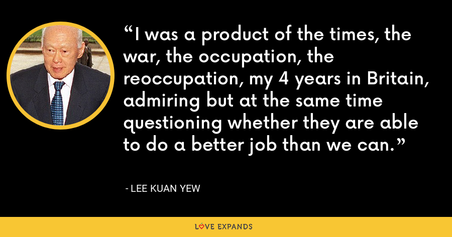 I was a product of the times, the war, the occupation, the reoccupation, my 4 years in Britain, admiring but at the same time questioning whether they are able to do a better job than we can. - Lee Kuan Yew