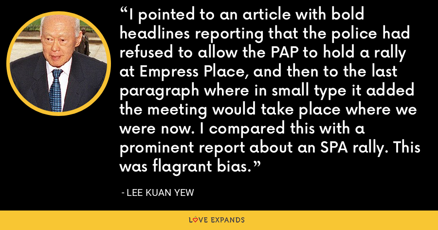 I pointed to an article with bold headlines reporting that the police had refused to allow the PAP to hold a rally at Empress Place, and then to the last paragraph where in small type it added the meeting would take place where we were now. I compared this with a prominent report about an SPA rally. This was flagrant bias. - Lee Kuan Yew
