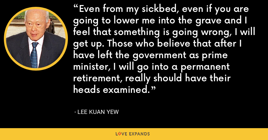 Even from my sickbed, even if you are going to lower me into the grave and I feel that something is going wrong, I will get up. Those who believe that after I have left the government as prime minister, I will go into a permanent retirement, really should have their heads examined. - Lee Kuan Yew