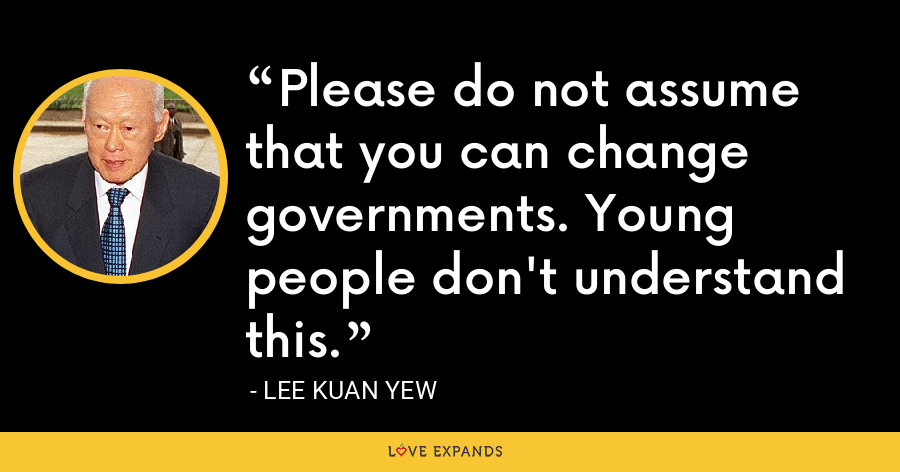 Please do not assume that you can change governments. Young people don't understand this. - Lee Kuan Yew