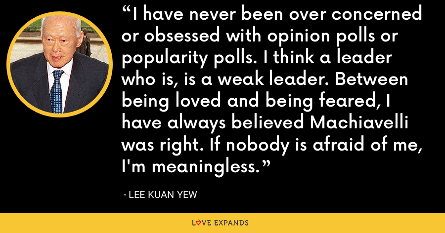 I have never been over concerned or obsessed with opinion polls or popularity polls. I think a leader who is, is a weak leader. Between being loved and being feared, I have always believed Machiavelli was right. If nobody is afraid of me, I'm meaningless. - Lee Kuan Yew