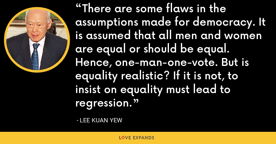 There are some flaws in the assumptions made for democracy. It is assumed that all men and women are equal or should be equal. Hence, one-man-one-vote. But is equality realistic? If it is not, to insist on equality must lead to regression. - Lee Kuan Yew
