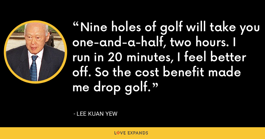 Nine holes of golf will take you one-and-a-half, two hours. I run in 20 minutes, I feel better off. So the cost benefit made me drop golf. - Lee Kuan Yew