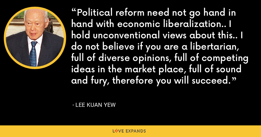 Political reform need not go hand in hand with economic liberalization.. I hold unconventional views about this.. I do not believe if you are a libertarian, full of diverse opinions, full of competing ideas in the market place, full of sound and fury, therefore you will succeed. - Lee Kuan Yew