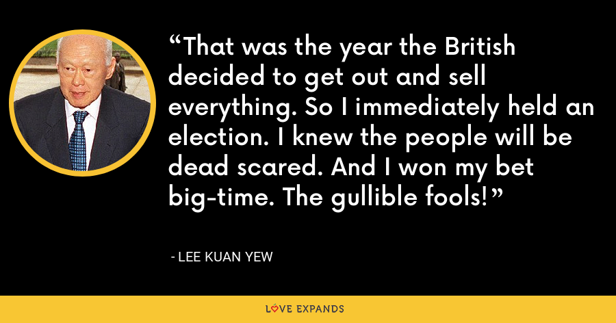 That was the year the British decided to get out and sell everything. So I immediately held an election. I knew the people will be dead scared. And I won my bet big-time. The gullible fools! - Lee Kuan Yew
