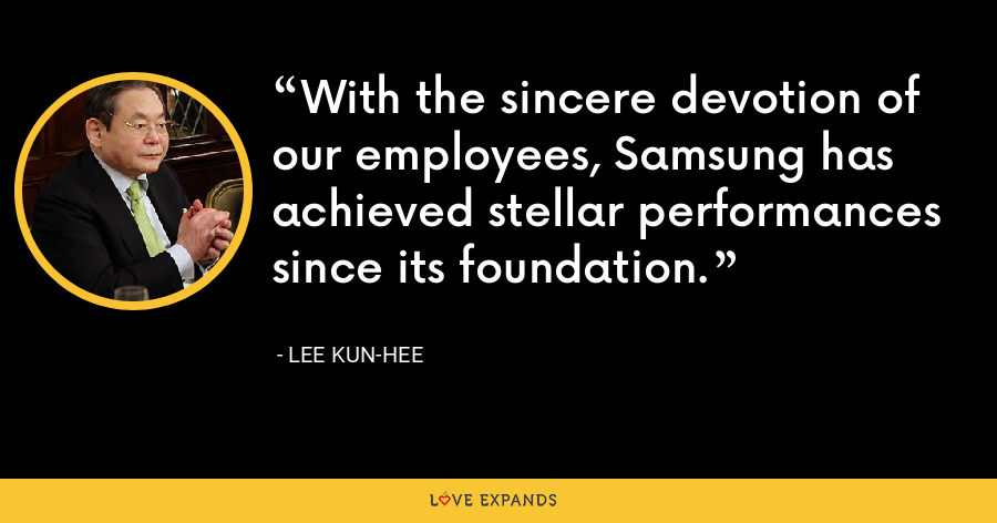 With the sincere devotion of our employees, Samsung has achieved stellar performances since its foundation. - Lee Kun-hee